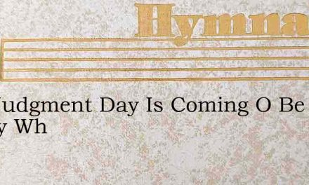 The Judgment Day Is Coming O Be Ready Wh – Hymn Lyrics