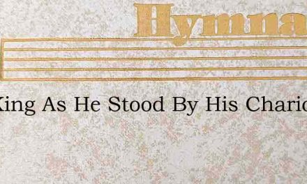 The King As He Stood By His Chariot One – Hymn Lyrics