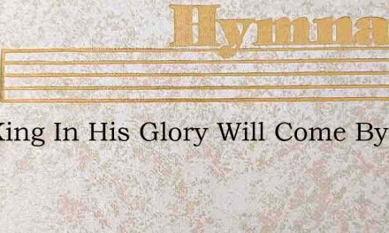 The King In His Glory Will Come By – Hymn Lyrics