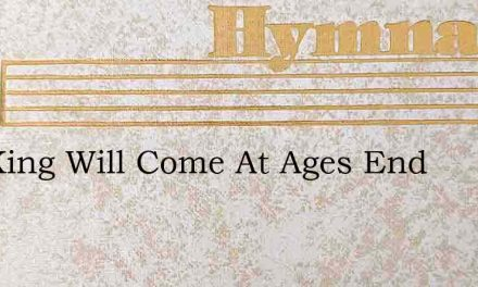 The King Will Come At Ages End – Hymn Lyrics