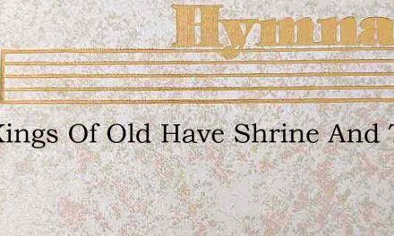 The Kings Of Old Have Shrine And Tomb – Hymn Lyrics