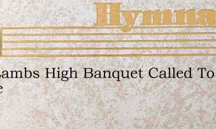 The Lambs High Banquet Called To Share – Hymn Lyrics