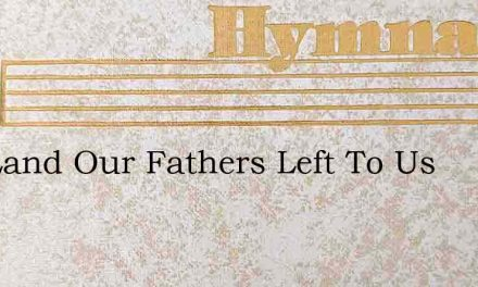 The Land Our Fathers Left To Us – Hymn Lyrics