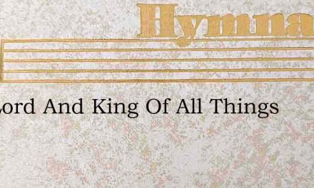 The Lord And King Of All Things – Hymn Lyrics
