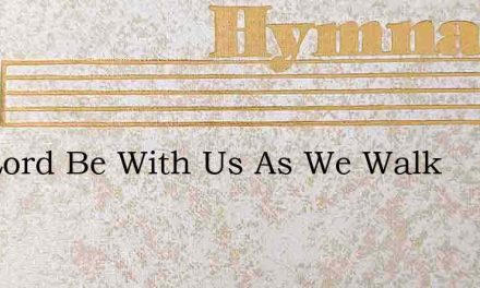 The Lord Be With Us As We Walk – Hymn Lyrics
