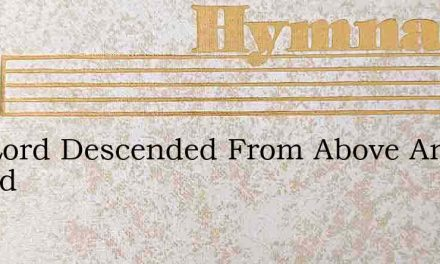 The Lord Descended From Above And Bowed – Hymn Lyrics