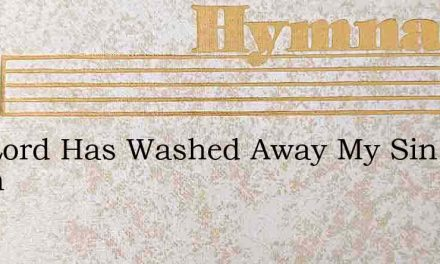 The Lord Has Washed Away My Sin For When – Hymn Lyrics