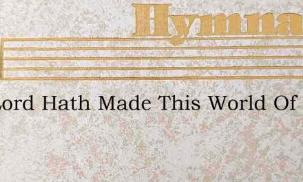 The Lord Hath Made This World Of Ours – Hymn Lyrics