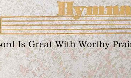The Lord Is Great With Worthy Praise – Hymn Lyrics