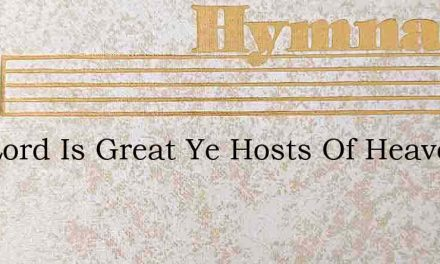 The Lord Is Great Ye Hosts Of Heaven Ado – Hymn Lyrics