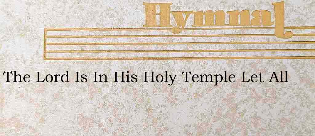 The Lord Is In His Holy Temple Let All – Hymn Lyrics