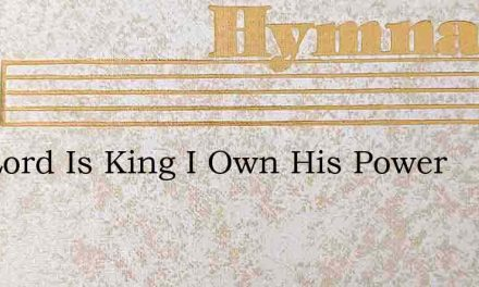 The Lord Is King I Own His Power – Hymn Lyrics