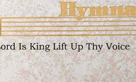 The Lord Is King Lift Up Thy Voice – Hymn Lyrics