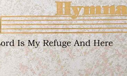The Lord Is My Refuge And Here – Hymn Lyrics