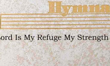 The Lord Is My Refuge My Strength And Sh – Hymn Lyrics