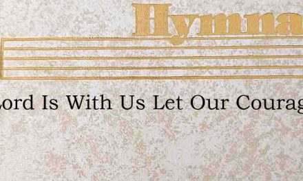 The Lord Is With Us Let Our Courage Falt – Hymn Lyrics