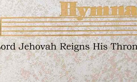 The Lord Jehovah Reigns His Throne Is Bu – Hymn Lyrics