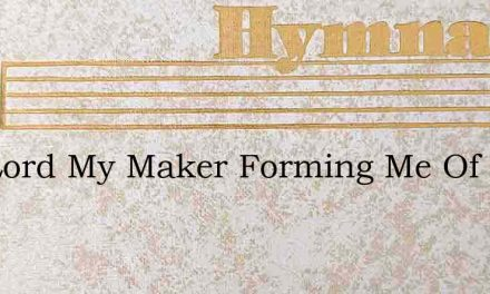 The Lord My Maker Forming Me Of Clay – Hymn Lyrics