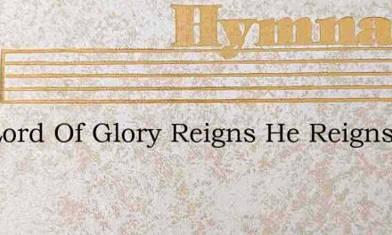 The Lord Of Glory Reigns He Reigns On Hi – Hymn Lyrics