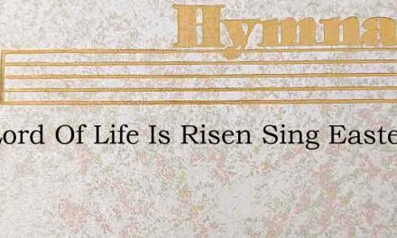 The Lord Of Life Is Risen Sing Easter He – Hymn Lyrics