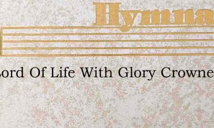 The Lord Of Life With Glory Crowned – Hymn Lyrics