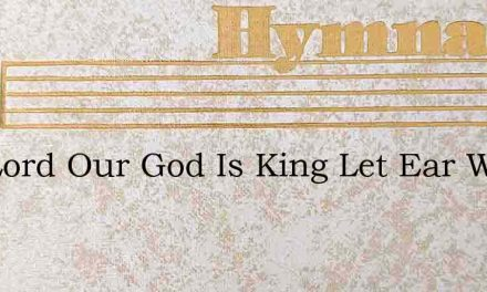 The Lord Our God Is King Let Ear Wesley – Hymn Lyrics