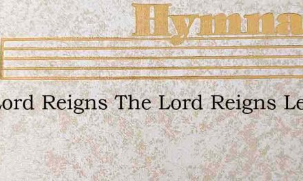 The Lord Reigns The Lord Reigns Let All – Hymn Lyrics