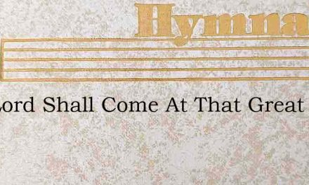 The Lord Shall Come At That Great Day – Hymn Lyrics