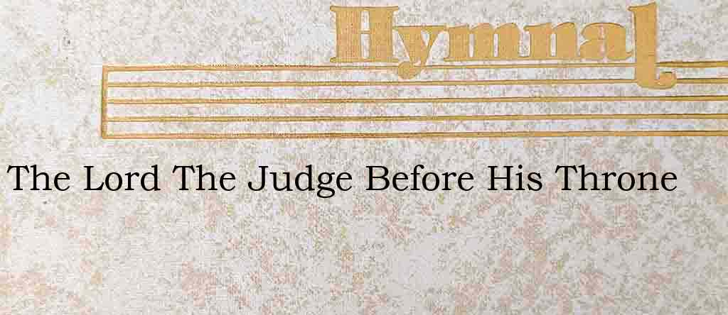 The Lord The Judge Before His Throne – Hymn Lyrics