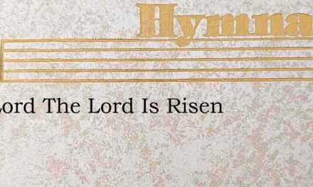 The Lord The Lord Is Risen – Hymn Lyrics