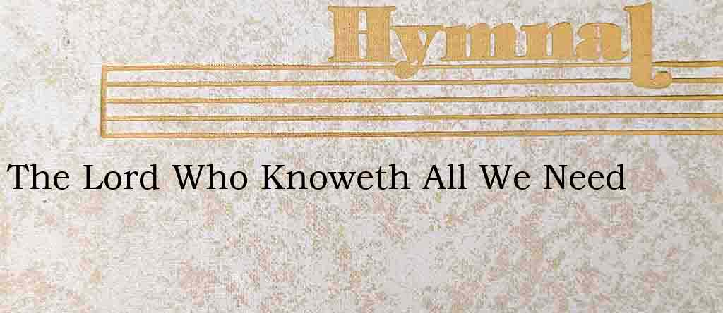 The Lord Who Knoweth All We Need – Hymn Lyrics