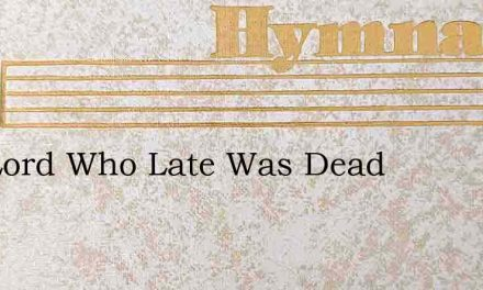 The Lord Who Late Was Dead – Hymn Lyrics