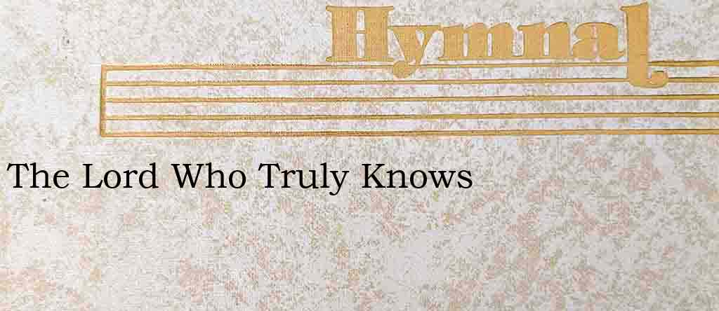 The Lord Who Truly Knows – Hymn Lyrics