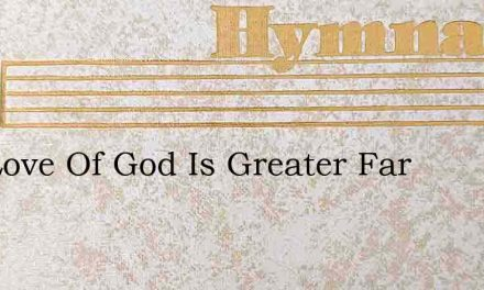 The Love Of God Is Greater Far – Hymn Lyrics