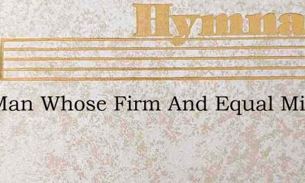 The Man Whose Firm And Equal Mind – Hymn Lyrics
