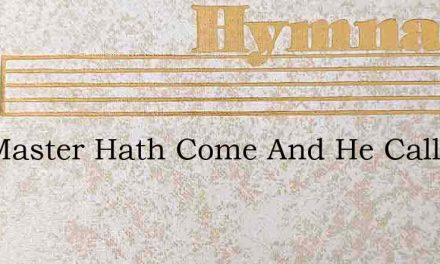 The Master Hath Come And He Calls Us To – Hymn Lyrics