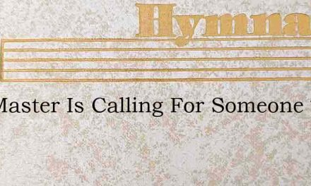 The Master Is Calling For Someone Today – Hymn Lyrics
