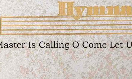 The Master Is Calling O Come Let Us Go – Hymn Lyrics