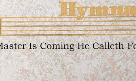 The Master Is Coming He Calleth For Thee – Hymn Lyrics