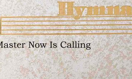 The Master Now Is Calling – Hymn Lyrics