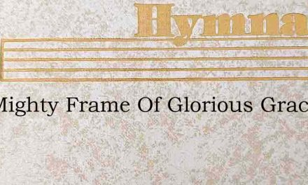 The Mighty Frame Of Glorious Grace – Hymn Lyrics