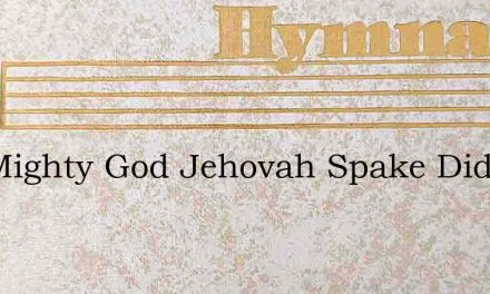 The Mighty God Jehovah Spake Did Thro – Hymn Lyrics