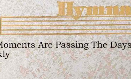 The Moments Are Passing The Days Quickly – Hymn Lyrics