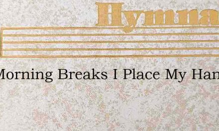 The Morning Breaks I Place My Hand In Th – Hymn Lyrics