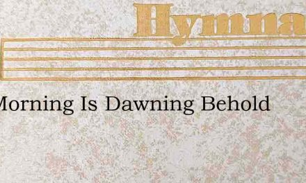 The Morning Is Dawning Behold – Hymn Lyrics