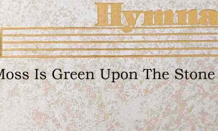 The Moss Is Green Upon The Stone – Hymn Lyrics