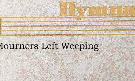 The Mourners Left Weeping – Hymn Lyrics