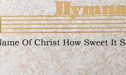 The Name Of Christ How Sweet It Sounds – Hymn Lyrics