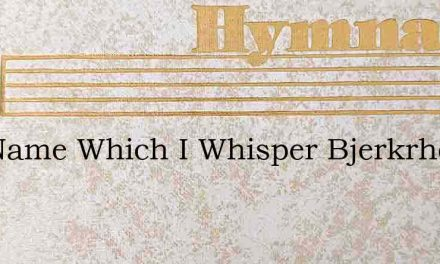 The Name Which I Whisper Bjerkrheim – Hymn Lyrics