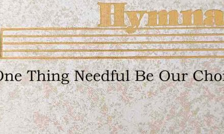 The One Thing Needful Be Our Choice – Hymn Lyrics